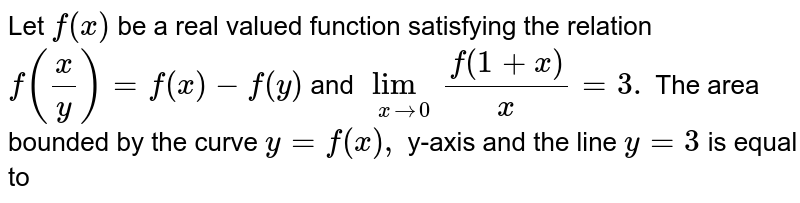 Let `f(x)` be a real valued function satisfying the relation `f(x/y) = f(x) - f(y)` and `lim_(x rarr 0) f(1+x)/x = 3.` The area bounded by the curve `y = f(x),` y-axis and the line `y = 3` is equal to