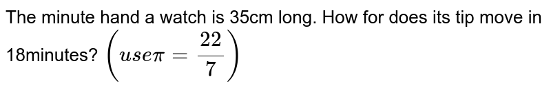 The minute hand a watch is 35cm long. How for does its tip move in 18minutes? `(use pi=22/7)`