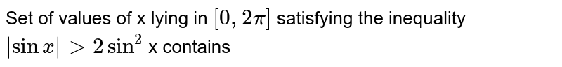 Set of values of x lying in `[0, 2pi]` satisfying the inequality `|sin x | gt 2 sin^(2)` x contains