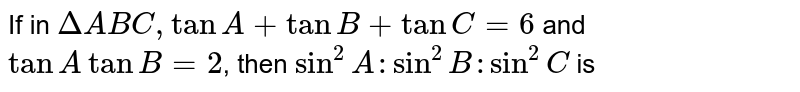 If in `DeltaABC, tan A+tanB+tanC=6` and `tanA tanB=2`, then `sin^(2)A:sin^(2)B:sin^(2)C` is