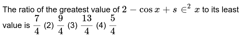 The ratio of the greatest value of `2-cos x+s in^2x` to its least value is `7/4`  (2) `9/4`  (3) `(13)/4`  (4) `5/4`