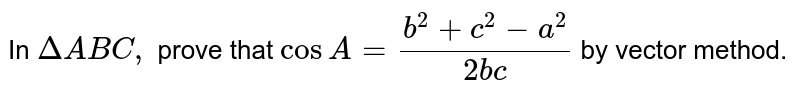 In `DeltaABC,` prove that `cosA=(b^2+c^2-a^2)/(2b c)` by vector method.