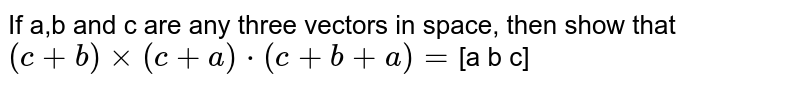 If a,b and c are any three vectors in space, then show that <br> `(c+b)xx(c+a)*(c+b+a)=`[a b c]