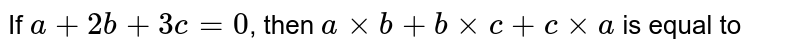 If `a + 2b + 3c= 0`, then `axxb + bxxc+c xxa` is equal to