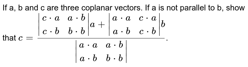 If a, b and c are three coplanar vectors. If a is not parallel to b, show that `c=(|[c*a, a*b], [c*b, b*b]|a+|[a*a, c*a], [a*b, c*b]|b)/(|[a*a, a*b], [a*b, b*b]|)`.