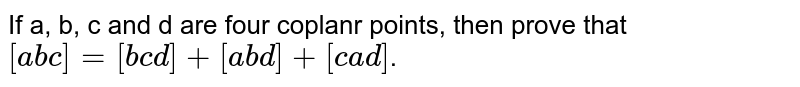 If a, b, c and d are four coplanr points, then prove that `[a b c]=[b c d]+[a b d]+[c a d]`.