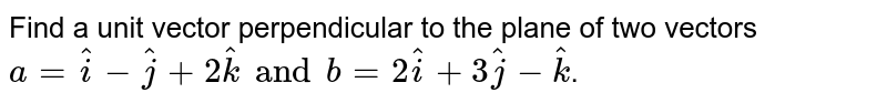 Find a unit vector perpendicular to the plane of two vectors `a=hat(i)-hat(j)+2hat(k) and b=2hat(i)+3hat(j)-hat(k)`.