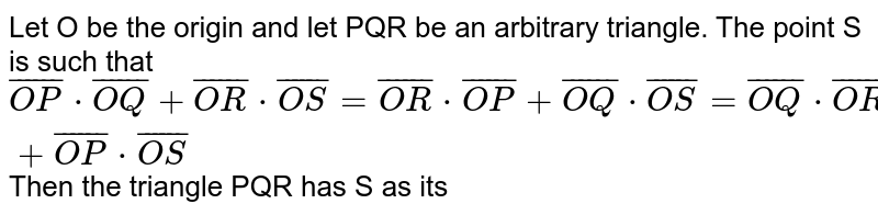 Let O be the origin and let PQR be an arbitrary triangle. The point S is such that  `bar(OP)*bar(OQ)+bar(OR)*bar(OS)=bar(OR)*bar(OP)+bar(OQ)*bar(OS)=bar(OQ)*bar(OR)+bar(OP)*bar(OS)` Then the triangle PQR has S as its