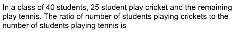 In a class of 40 students, 25 student play cricket and the remaining play tennis. The ratio of number of students playing crickets to the number of students playing tennis is