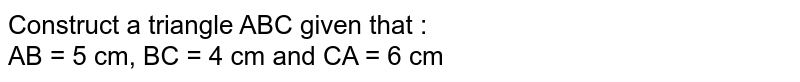 Construct a triangle ABC given that :  <br>  AB = 5 cm, BC = 4 cm and CA = 6 cm