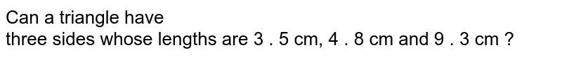 Can a triangle have <br>   three sides whose lengths are 3 . 5 cm, 4 . 8 cm and 9 . 3 cm ?