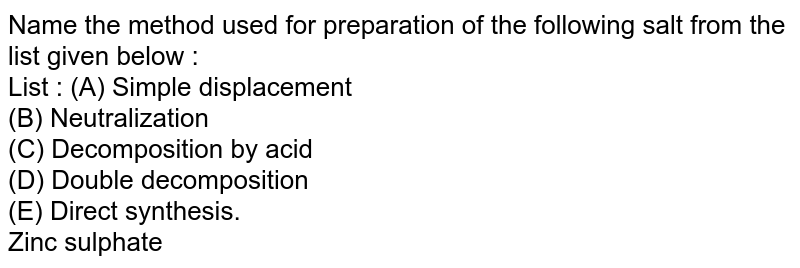 Name the method used for preparation of the following salt from the list given below : <br> List : (A) Simple displacement <br> (B) Neutralization <br> (C) Decomposition by acid <br> (D) Double decomposition <br> (E) Direct synthesis. <br> Zinc sulphate