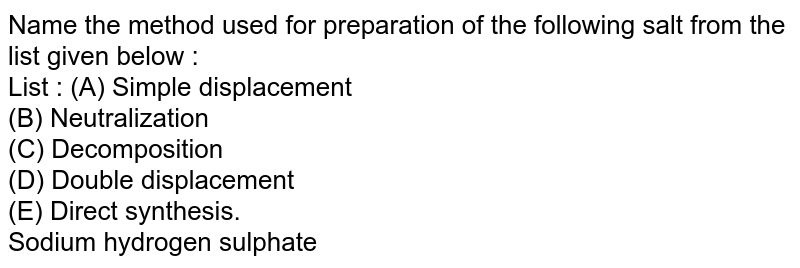 Name the method used for preparation of the following salt from the list given below : <br> List : (A) Simple displacement <br> (B) Neutralization <br> (C) Decomposition  <br> (D) Double displacement <br> (E) Direct synthesis. <br> Sodium hydrogen sulphate