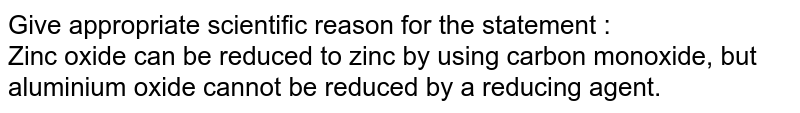 Give appropriate scientific reason for the statement  : <br> Zinc oxide can be reduced to zinc by using carbon monoxide, but aluminium oxide cannot be reduced by a reducing agent.