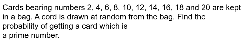 Cards bearing numbers 2, 4, 6, 8, 10, 12, 14, 16, 18 and 20 are kept in a bag. A cord is drawn at random from the bag. Find the probability of getting a card which is <br> a prime number.