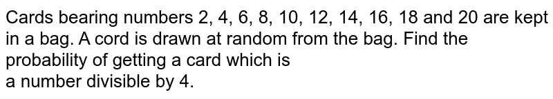 Cards bearing numbers 2, 4, 6, 8, 10, 12, 14, 16, 18 and 20 are kept in a bag. A cord is drawn at random from the bag. Find the probability of getting a card which is <br>   a number divisible by 4.