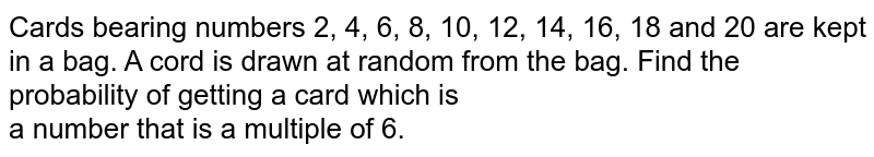 Cards bearing numbers 2, 4, 6, 8, 10, 12, 14, 16, 18 and 20 are kept in a bag. A cord is drawn at random from the bag. Find the probability of getting a card which is <br>   a number that is a multiple of 6.