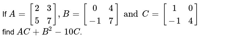 If `A=[(2,3),(5,7)], B=[(0,4),(-1,7)]andC=[(1,0),(-1,4)]` <br> find `AC+B^(2)-10C`.