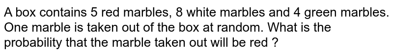 A box contains 5 red marbles, 8 white marbles and 4 green marbles. One marble is taken out of the box at random. What is the probability that the marble taken out will be red ?