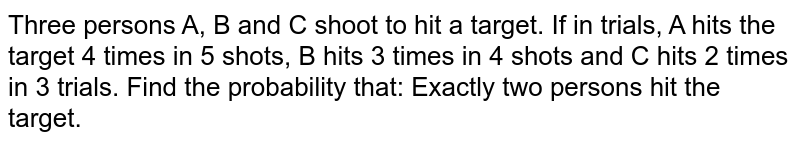 Three persons A, B and C shoot to hit a target. If in trials, A hits the target 4 times in 5 shots, B hits 3 times in 4 shots and C hits 2 times in 3 trials. Find the probability  that: Exactly two persons hit the target.