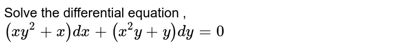 Solve the differential equation , <br> `(xy^(2) + x) dx + (x^(2)y +y)dy=0`