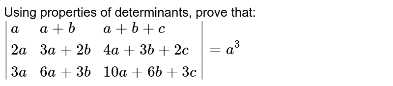 Using properties of determinants, prove that:   <br> ` {:(a, a +b, a+b+c),(2a, 3a + 2b, 4a + 3b + 2c),(3a, 6a+3b, 10a + 6b + 3c):}  = a^(3)`