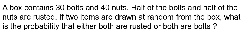 A box contains 30 bolts and 40 nuts. Half of the bolts and half of the nuts are rusted. If two items are drawn at random from the box, what is the probability that either both are rusted or both are bolts ?
