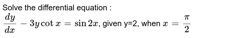 Solve the differential equation : <br> `(dy)/(dx) -3ycotx = sin 2x`, given y=2, when `x=pi/2`