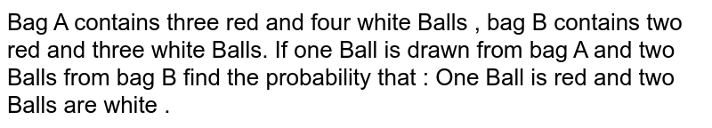 Bag A contains three red and four white Balls , bag B contains two red and three white Balls. If one Ball is drawn from bag A and two Balls from bag B find the probability that : One Ball is red and two Balls are white .