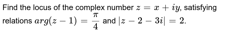 Find the locus of the complex number `z=x+iy`, satisfying relations `arg(z-1)=(pi)/(4)` and `|z-2-3i|=2`.