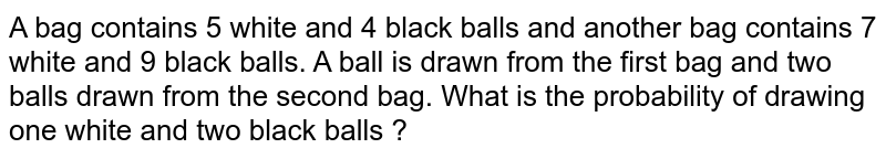 A bag contains 5 white and 4 black balls and another bag contains 7 white and 9 black balls. A ball is drawn from the first bag and two balls drawn from the second bag. What is the probability of drawing one white and two black balls ?