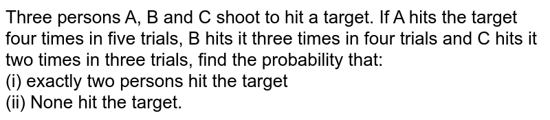 Three persons A, B and C shoot to hit a target. If A  hits the target four times in five trials, B hits it three times in four trials and C hits it two times in three trials, find the probability that:  <br> (i) exactly two persons hit the target <br>  (ii) None hit the target.