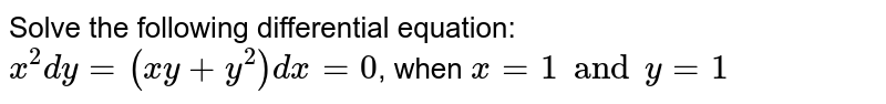 Solve the following differential equation: <br> `x^(2)dy=(xy+y^(2))dx=0`, when `x=1 and y=1`