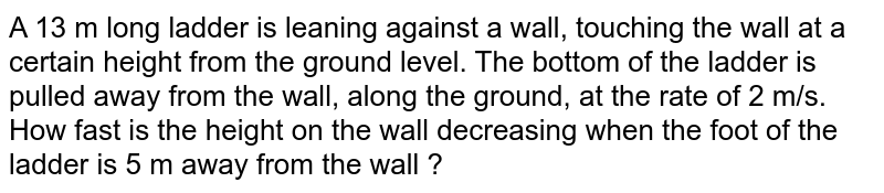 A 13 m long ladder is leaning against a wall, touching the wall at a certain height from the ground level. The bottom of the ladder is pulled away from the wall, along the ground, at the rate of 2 m/s. How fast is the height on the wall decreasing when the foot of the ladder is 5 m away from the wall ?