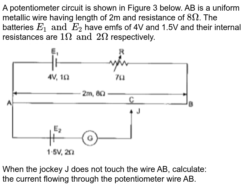 """A potentiometer circuit is shown in Figure 3 below. AB is a uniform metallic wire having length of 2m and resistance of `8Omega`. The batteries `E_(1) and E_(2)` have emfs of 4V and 1.5V and their internal resistances are `1Omega and 2Omega` respectively. <br> <img src=""""https://doubtnut-static.s.llnwi.net/static/physics_images/GRU_ISC_10Y_SP_XII_PHY_20_E01_038_Q01.png"""" width=""""80%""""> <br> When the jockey J does not touch the wire AB, calculate: <br> the current flowing through the potentiometer wire AB."""