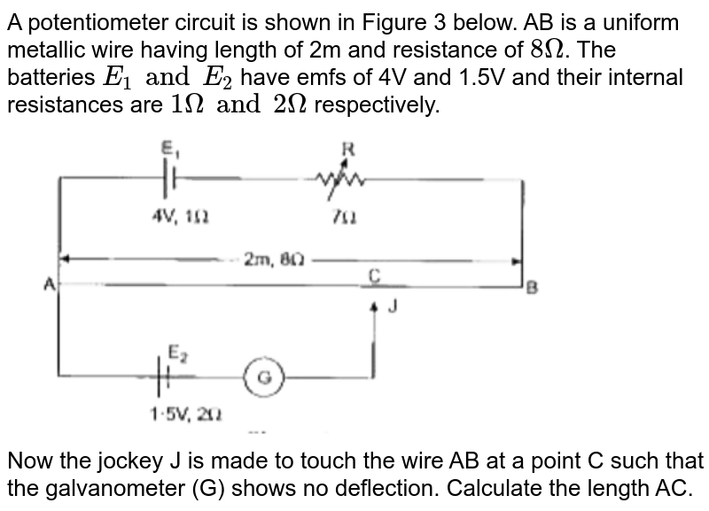 """A potentiometer circuit is shown in Figure 3 below. AB is a uniform metallic wire having length of 2m and resistance of `8Omega`. The batteries `E_(1) and E_(2)` have emfs of 4V and 1.5V and their internal resistances are `1Omega and 2Omega` respectively. <br> <img src=""""https://doubtnut-static.s.llnwi.net/static/physics_images/GRU_ISC_10Y_SP_XII_PHY_20_E01_040_Q01.png"""" width=""""80%""""> <br> Now the jockey J is made to touch the wire AB at a point C such that the galvanometer (G) shows no deflection. Calculate the length AC."""