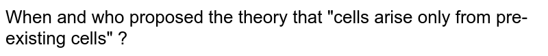 """When and who proposed the theory that """"cells  arise only from pre-existing cells"""" ?"""