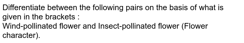 Differentiate between the following pairs on the  basis of what is given in the brackets : <br>  Wind-pollinated flower and Insect-pollinated flower (Flower character).