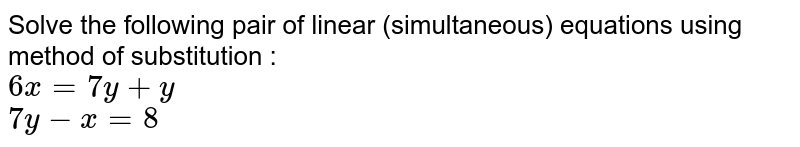 Solve the following pair of linear (simultaneous) equations using method of substitution : <br> `6x  = 7y + y` <br> ` 7y-x = 8`