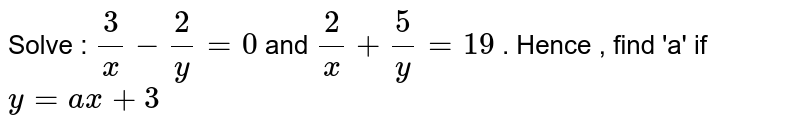 Solve : `(3)/(x)-(2)/(y)=0` and `(2)/(x)+(5)/(y)=19` . Hence , find 'a' if `y=ax+3`
