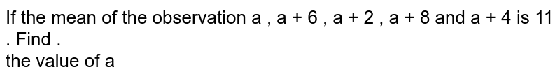 If the mean of the observation a , a + 6 , a + 2 , a + 8  and a + 4 is 11 . Find .  <br>  the value of a