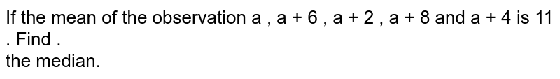 If the mean of the observation a , a + 6 , a + 2 , a + 8  and a + 4 is 11 . Find .  <br>  the median.