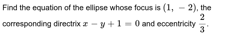 Find the equation of the ellipse whose focus is `(1,-2)`, the corresponding directrix `x-y+1=0` and eccentricity `(2)/(3)`.