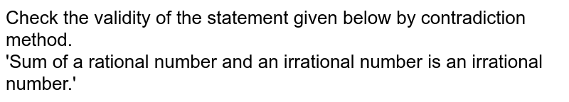 Check the validity of the statement given below by contradiction method. <br> 'Sum of a rational number and an irrational number is an irrational number.'