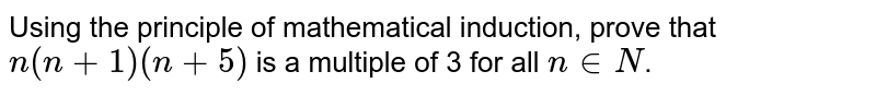 Using the principle of mathematical induction, prove that `n(n+1)(n+5)` is a multiple of 3 for all `ninN`.