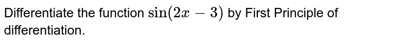 """Differentiate the function `""""sin""""(2x-3)` by First Principle of differentiation."""