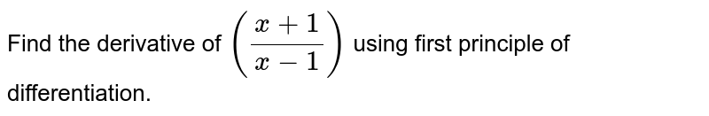Find the derivative of `((x+1)/(x-1))` using first principle of differentiation.