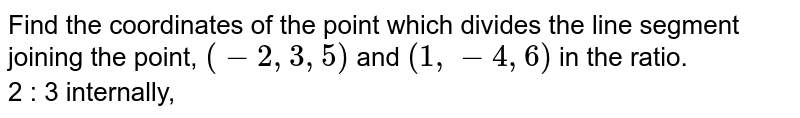 Find the coordinates of the point which divides the line segment joining the point, `(-2,3,5)` and `(1,-4,6)` in the ratio. <br> 2 : 3 internally,