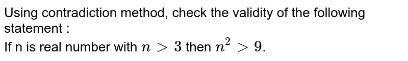Using contradiction method, check the validity of the following statement : <br> If n is real number with `ngt3` then `n^(2)gt9`.