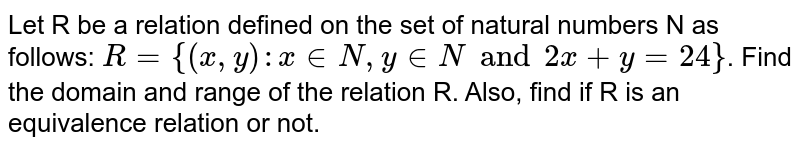 Let R be a relation defined on the set of natural numbers N as follows: `R= {(x,y): x in N, y in N and 2x + y = 24}`. Find the domain and range of the relation R. Also, find if R is an equivalence relation or not.